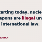 Starting today, nuclear weapons are illegal under international law.